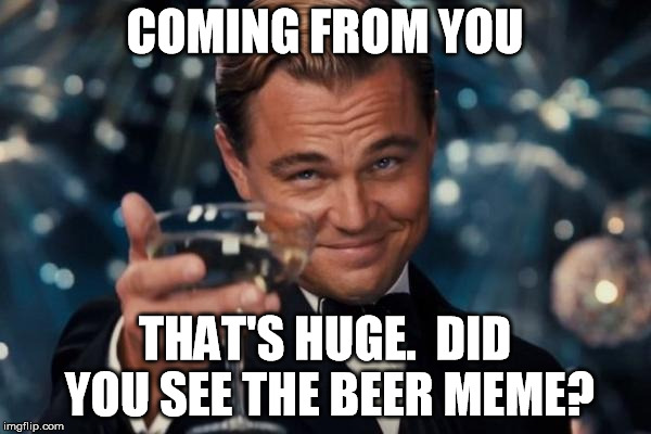Leonardo Dicaprio Cheers Meme | COMING FROM YOU THAT'S HUGE.  DID YOU SEE THE BEER MEME? | image tagged in memes,leonardo dicaprio cheers | made w/ Imgflip meme maker