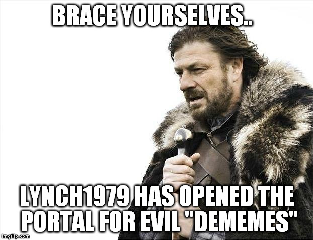 "Brace Yourselves X is Coming Meme | BRACE YOURSELVES.. LYNCH1979 HAS OPENED THE PORTAL FOR EVIL ""DEMEMES"" 