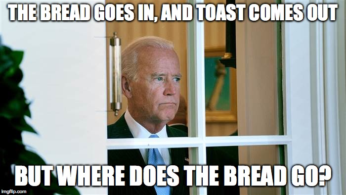 Joe Biden |  THE BREAD GOES IN, AND TOAST COMES OUT; BUT WHERE DOES THE BREAD GO? | image tagged in joe biden | made w/ Imgflip meme maker