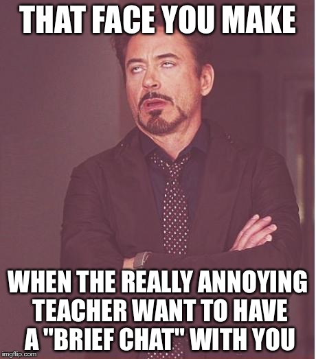 "Face You Make Robert Downey Jr Meme | THAT FACE YOU MAKE WHEN THE REALLY ANNOYING TEACHER WANT TO HAVE A ""BRIEF CHAT"" WITH YOU 