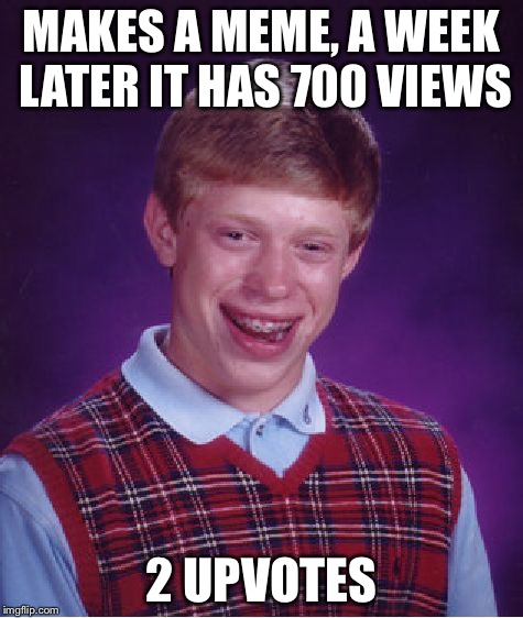 Bad Luck Brian Meme | MAKES A MEME, A WEEK LATER IT HAS 700 VIEWS 2 UPVOTES | image tagged in memes,bad luck brian | made w/ Imgflip meme maker