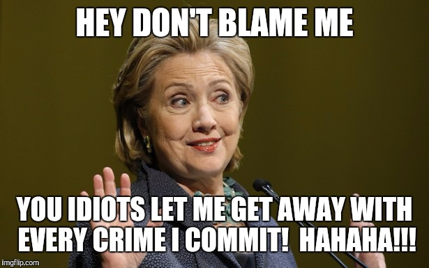 HEY DON'T BLAME ME YOU IDIOTS LET ME GET AWAY WITH EVERY CRIME I COMMIT!  HAHAHA!!! | image tagged in hitlery | made w/ Imgflip meme maker