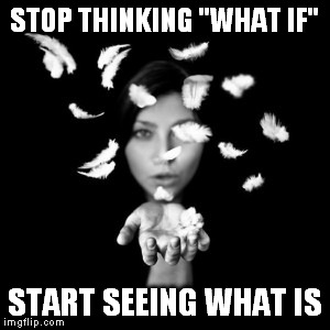 "What If? |  STOP THINKING ""WHAT IF""; START SEEING WHAT IS 