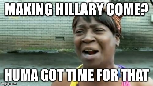 Aint Nobody Got Time For That Meme | MAKING HILLARY COME? HUMA GOT TIME FOR THAT | image tagged in memes,aint nobody got time for that | made w/ Imgflip meme maker