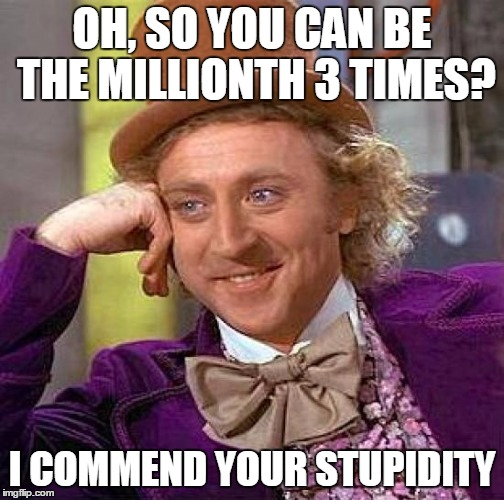Creepy Condescending Wonka Meme | OH, SO YOU CAN BE THE MILLIONTH 3 TIMES? I COMMEND YOUR STUPIDITY | image tagged in memes,creepy condescending wonka | made w/ Imgflip meme maker
