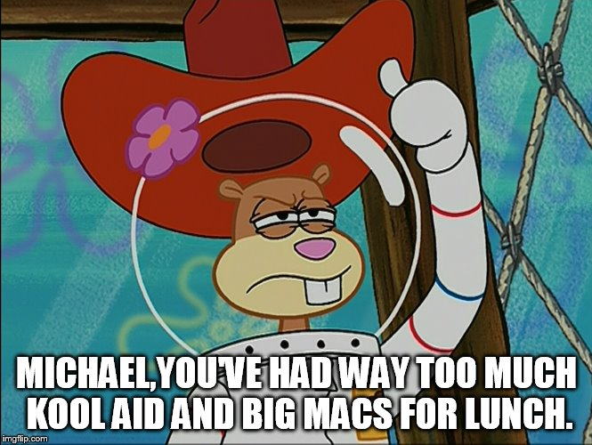 Sandy Cheeks - Too Much Kool Aid and Big Macs | MICHAEL,YOU'VE HAD WAY TOO MUCH KOOL AID AND BIG MACS FOR LUNCH. | image tagged in sandy cheeks,memes,spongebob squarepants,sandy cheeks cowboy hat,texas girl | made w/ Imgflip meme maker