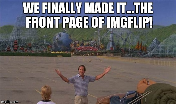 It is a hell of a feeling! | WE FINALLY MADE IT...THE FRONT PAGE OF IMGFLIP! | image tagged in memes,funny,imgflip,vacation,wally world | made w/ Imgflip meme maker