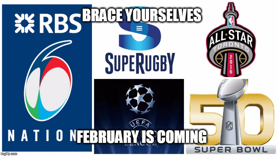 February is coming | BRACE YOURSELVES FEBRUARY IS COMING | image tagged in sports,superbowl,superugby,six nations,champions league,february | made w/ Imgflip meme maker