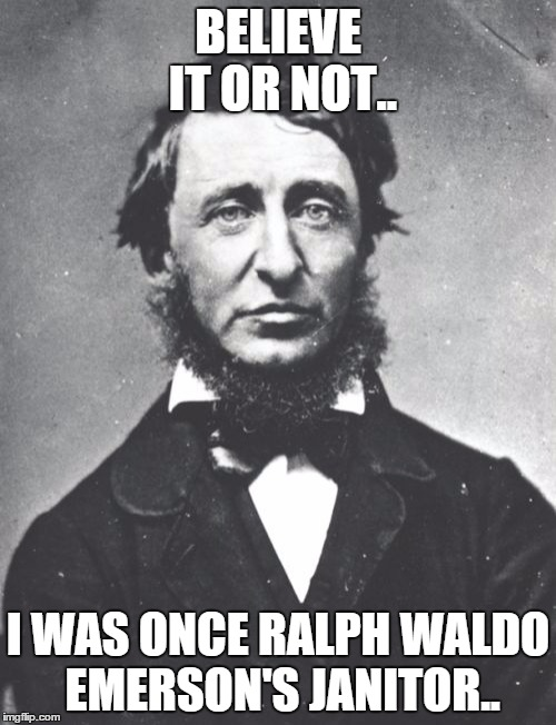 Henry David Thoreau | BELIEVE IT OR NOT.. I WAS ONCE RALPH WALDO EMERSON'S JANITOR.. | image tagged in memes,henry david thoreau | made w/ Imgflip meme maker