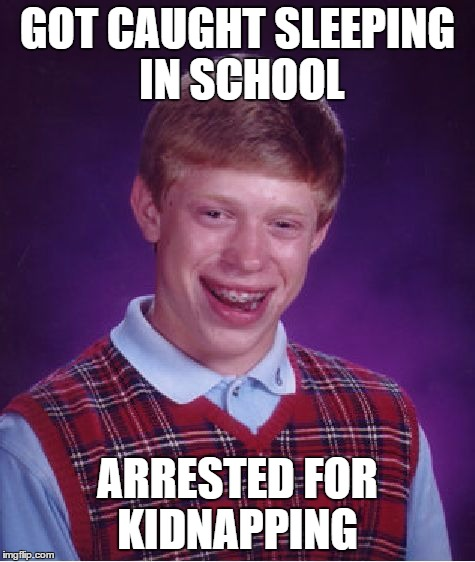 Bad Luck Brian Meme | GOT CAUGHT SLEEPING IN SCHOOL ARRESTED FOR KIDNAPPING | image tagged in memes,bad luck brian | made w/ Imgflip meme maker