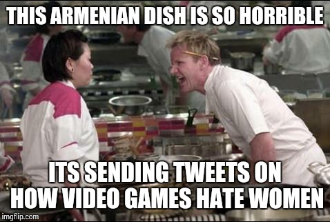 Angry Chef Gordon Ramsay Meme | THIS ARMENIAN DISH IS SO HORRIBLE ITS SENDING TWEETS ON HOW VIDEO GAMES HATE WOMEN | image tagged in memes,angry chef gordon ramsay | made w/ Imgflip meme maker