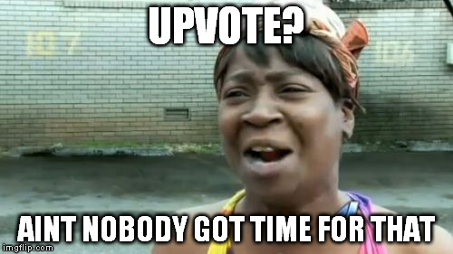 Aint Nobody Got Time For That Meme | UPVOTE? AINT NOBODY GOT TIME FOR THAT | image tagged in memes,aint nobody got time for that | made w/ Imgflip meme maker