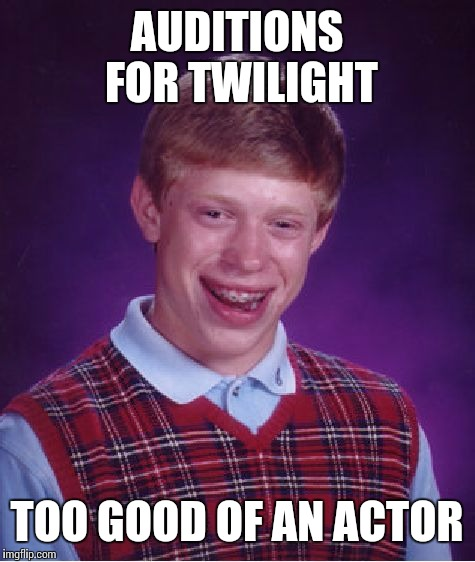 Bad Luck Brian Meme | AUDITIONS FOR TWILIGHT TOO GOOD OF AN ACTOR | image tagged in memes,bad luck brian | made w/ Imgflip meme maker