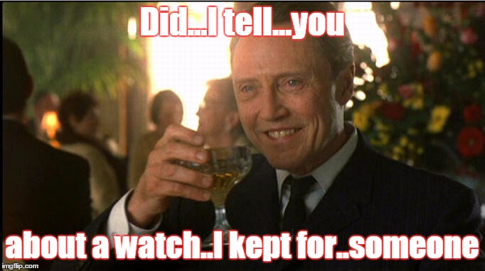cheers christopher walken | Did...I tell...you about a watch..I kept for..someone | image tagged in cheers christopher walken | made w/ Imgflip meme maker