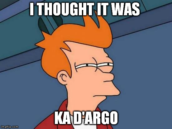 Futurama Fry Meme | I THOUGHT IT WAS KA D'ARGO | image tagged in memes,futurama fry | made w/ Imgflip meme maker