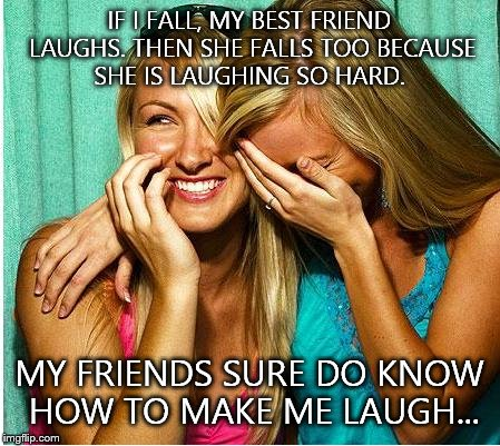 Laughing Girls | IF I FALL, MY BEST FRIEND LAUGHS. THEN SHE FALLS TOO BECAUSE SHE IS LAUGHING SO HARD. MY FRIENDS SURE DO KNOW HOW TO MAKE ME LAUGH... | image tagged in laughing girls | made w/ Imgflip meme maker