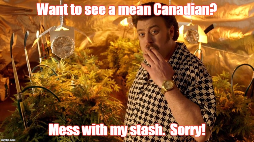 trailer park boys weed | Want to see a mean Canadian? Mess with my stash.  Sorry! | image tagged in trailer park boys weed | made w/ Imgflip meme maker