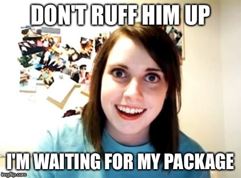 Overly Attached Girlfriend | DON'T RUFF HIM UP I'M WAITING FOR MY PACKAGE | image tagged in overly attached girlfriend | made w/ Imgflip meme maker