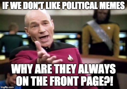 Well? | IF WE DON'T LIKE POLITICAL MEMES WHY ARE THEY ALWAYS ON THE FRONT PAGE?! | image tagged in memes,picard wtf | made w/ Imgflip meme maker