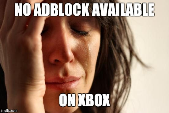 First World Problems Meme | NO ADBLOCK AVAILABLE ON XBOX | image tagged in memes,first world problems | made w/ Imgflip meme maker