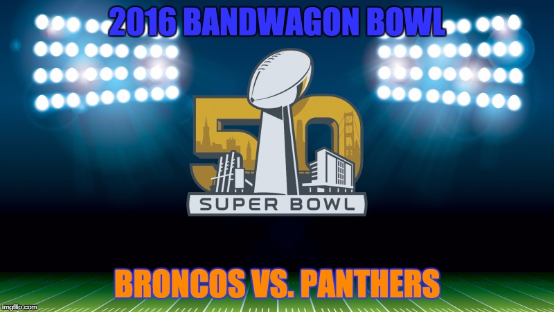 super bowl 50 |  2016 BANDWAGON BOWL; BRONCOS VS. PANTHERS | image tagged in super bowl 50 | made w/ Imgflip meme maker