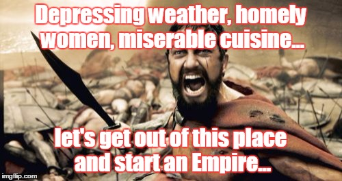 Sparta Leonidas Meme | Depressing weather, homely women, miserable cuisine... let's get out of this place and start an Empire... | image tagged in memes,sparta leonidas | made w/ Imgflip meme maker