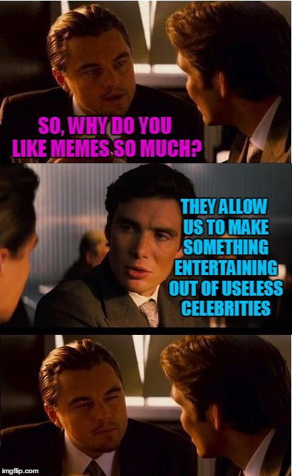 Best friends always tell each other the truth | SO, WHY DO YOU LIKE MEMES SO MUCH? THEY ALLOW US TO MAKE SOMETHING ENTERTAINING OUT OF USELESS CELEBRITIES | image tagged in memes,inception,why make memes,celebrities | made w/ Imgflip meme maker