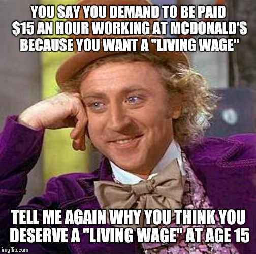 "Creepy Condescending Wonka Meme | YOU SAY YOU DEMAND TO BE PAID $15 AN HOUR WORKING AT MCDONALD'S BECAUSE YOU WANT A ""LIVING WAGE"" TELL ME AGAIN WHY YOU THINK YOU DESERVE A "" 