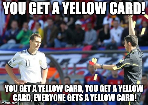Asshole Ref | YOU GET A YELLOW CARD! YOU GET A YELLOW CARD, YOU GET A YELLOW CARD, EVERYONE GETS A YELLOW CARD! | image tagged in memes,asshole ref | made w/ Imgflip meme maker