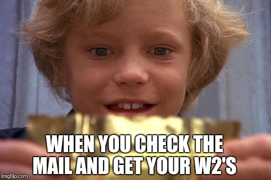 WHEN YOU CHECK THE MAIL AND GET YOUR W2'S | image tagged in taxes,golden ticket,w2 | made w/ Imgflip meme maker