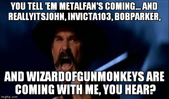 YOU TELL 'EM METALFAN'S COMING... AND REALLYITSJOHN, INVICTA103, BOBPARKER, AND WIZARDOFGUNMONKEYS ARE COMING WITH ME, YOU HEAR? | made w/ Imgflip meme maker