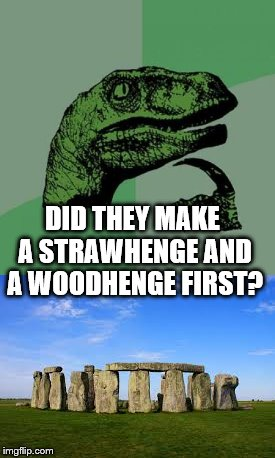 Practice makes perfect |  DID THEY MAKE A STRAWHENGE AND A WOODHENGE FIRST? | image tagged in memes,stonehenge,history | made w/ Imgflip meme maker