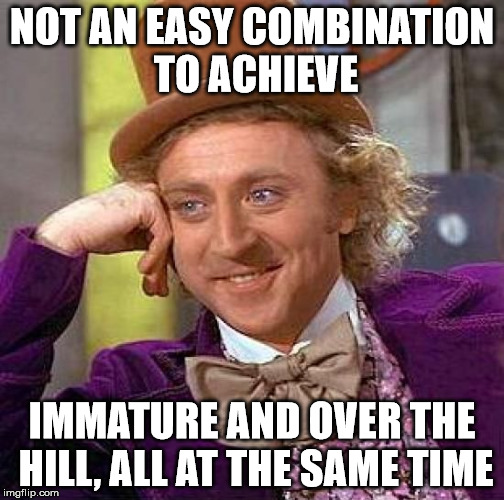 Creepy Condescending Wonka Meme | NOT AN EASY COMBINATION TO ACHIEVE IMMATURE AND OVER THE HILL, ALL AT THE SAME TIME | image tagged in memes,creepy condescending wonka | made w/ Imgflip meme maker
