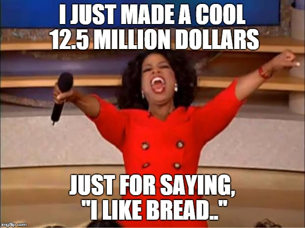 "Oprah You Get A Meme |  I JUST MADE A COOL 12.5 MILLION DOLLARS; JUST FOR SAYING, ""I LIKE BREAD.."" 