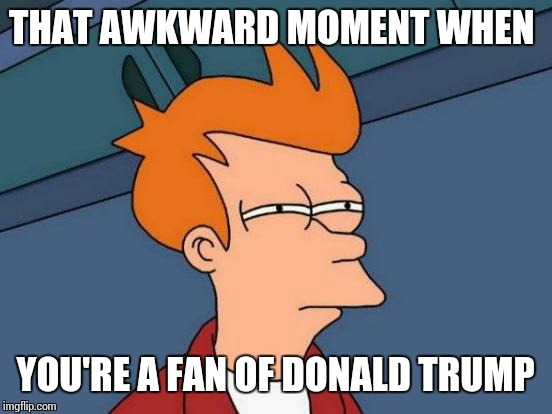 THAT AWKWARD MOMENT WHEN YOU'RE A FAN OF DONALD TRUMP | image tagged in memes,futurama fry | made w/ Imgflip meme maker
