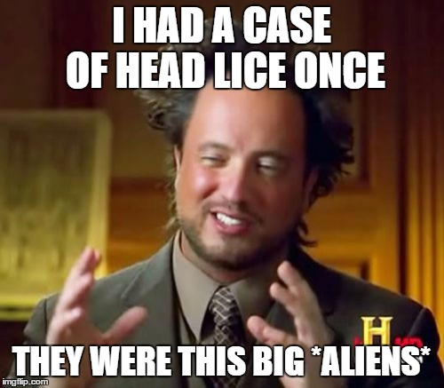 Ancient Aliens Meme | I HAD A CASE OF HEAD LICE ONCE THEY WERE THIS BIG *ALIENS* | image tagged in memes,ancient aliens | made w/ Imgflip meme maker