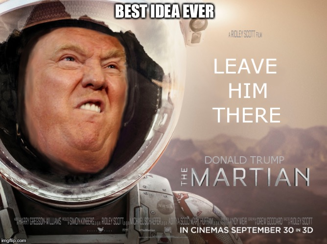 Let's do this if trump wins, best thing for America  | BEST IDEA EVER | image tagged in the martian,donald trump,funny,meme,best idea ever | made w/ Imgflip meme maker