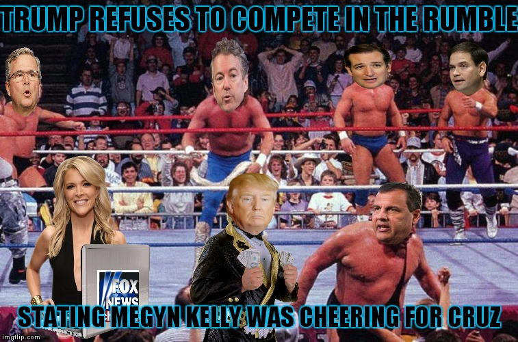 Best rated debate ever lol! |  TRUMP REFUSES TO COMPETE IN THE RUMBLE; STATING MEGYN KELLY WAS CHEERING FOR CRUZ | image tagged in politics,republican debate,trump,megyn kelly | made w/ Imgflip meme maker