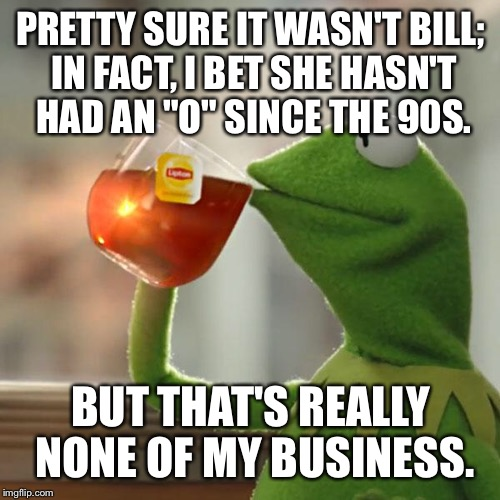"But Thats None Of My Business Meme | PRETTY SURE IT WASN'T BILL; IN FACT, I BET SHE HASN'T HAD AN ""O"" SINCE THE 90S. BUT THAT'S REALLY NONE OF MY BUSINESS. 