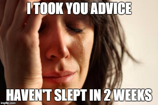 First World Problems Meme | I TOOK YOU ADVICE HAVEN'T SLEPT IN 2 WEEKS | image tagged in memes,first world problems | made w/ Imgflip meme maker