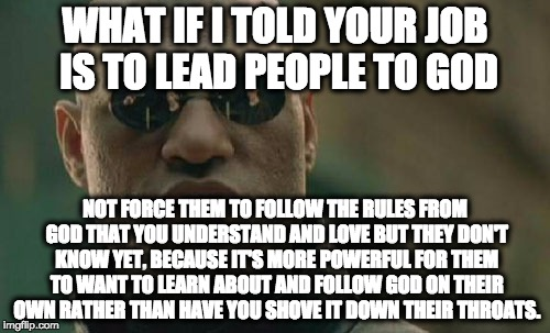 Matrix Morpheus Meme | WHAT IF I TOLD YOUR JOB IS TO LEAD PEOPLE TO GOD NOT FORCE THEM TO FOLLOW THE RULES FROM GOD THAT YOU UNDERSTAND AND LOVE BUT THEY DON'T KNO | image tagged in memes,matrix morpheus | made w/ Imgflip meme maker