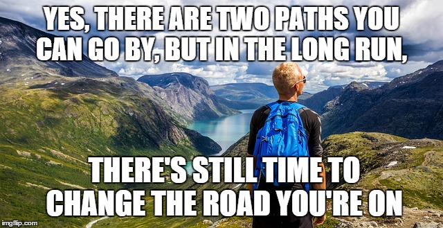 YES, THERE ARE TWO PATHS YOU CAN GO BY, BUT IN THE LONG RUN, THERE'S STILL TIME TO CHANGE THE ROAD YOU'RE ON | image tagged in led zeppelin,two paths,decisions,choices | made w/ Imgflip meme maker