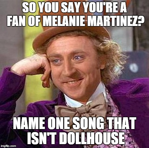 Had to ditch a friend after this happened xD | SO YOU SAY YOU'RE A FAN OF MELANIE MARTINEZ? NAME ONE SONG THAT ISN'T DOLLHOUSE | image tagged in memes,creepy condescending wonka,melanie martinez,singers,songs,funny | made w/ Imgflip meme maker