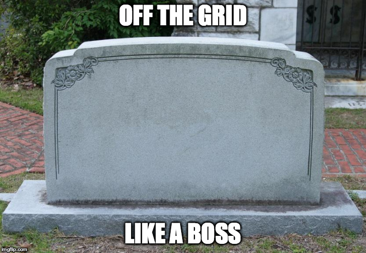 off the grid - like a boss | OFF THE GRID LIKE A BOSS | image tagged in gravestone,off the grid,like a boss | made w/ Imgflip meme maker