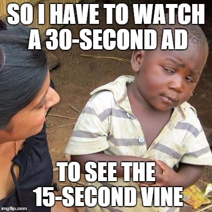 Third World Skeptical Kid Meme | SO I HAVE TO WATCH A 30-SECOND AD TO SEE THE 15-SECOND VINE | image tagged in memes,third world skeptical kid | made w/ Imgflip meme maker