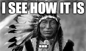 Native American | I SEE HOW IT IS ... | image tagged in native american | made w/ Imgflip meme maker