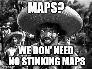 MAPS? WE DON' NEED NO STINKING MAPS | made w/ Imgflip meme maker