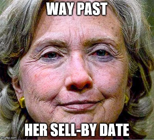 Old Inventory | WAY PAST HER SELL-BY DATE | image tagged in memes,hillary clinton | made w/ Imgflip meme maker