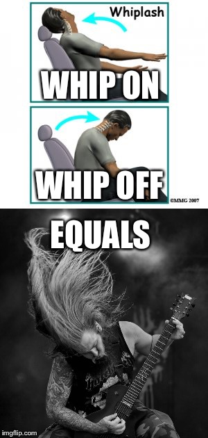 Soyouwanna headbang |  WHIP ON; WHIP OFF; EQUALS | image tagged in headbanging,memes,funny | made w/ Imgflip meme maker