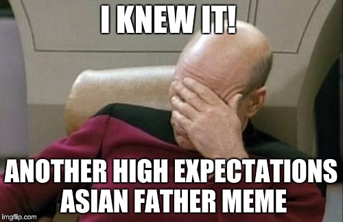 Captain Picard Facepalm Meme | I KNEW IT! ANOTHER HIGH EXPECTATIONS ASIAN FATHER MEME | image tagged in memes,captain picard facepalm | made w/ Imgflip meme maker